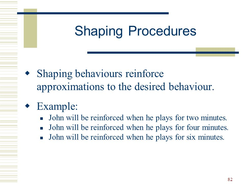 Shaping Procedures Shaping behaviours reinforce approximations to the desired behaviour. Example:
