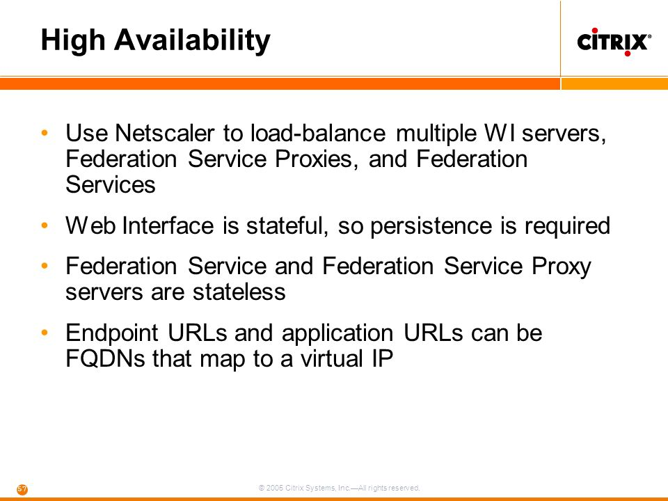 High Availability Use Netscaler to load-balance multiple WI servers, Federation Service Proxies, and Federation Services.