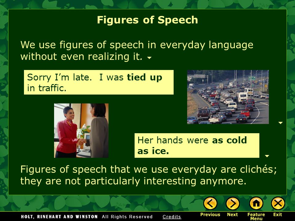 Figures of Speech We use figures of speech in everyday language without even realizing it. Sorry I'm late. I was tied up in traffic.