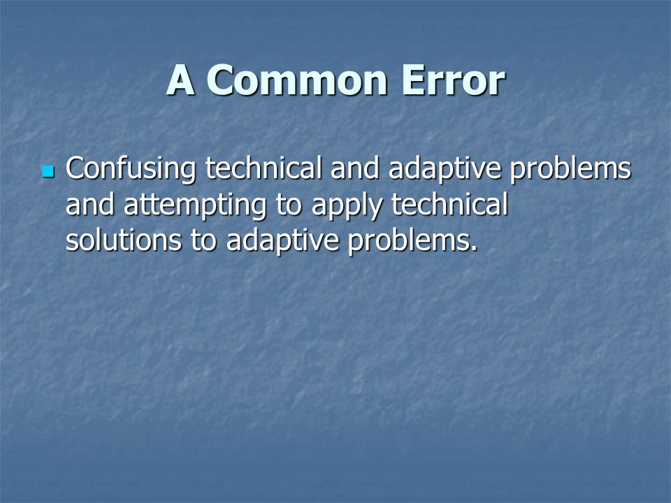 A Common Error Confusing technical and adaptive problems and attempting to apply technical solutions to adaptive problems.