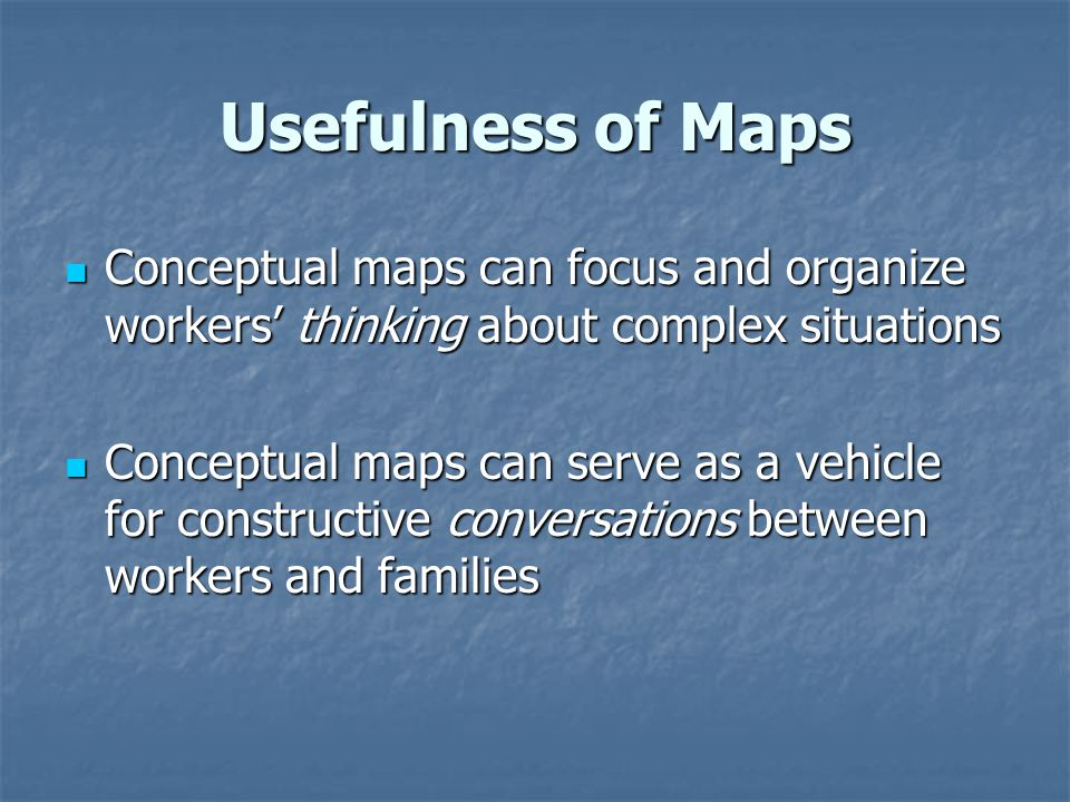 Usefulness of Maps Conceptual maps can focus and organize workers' thinking about complex situations.