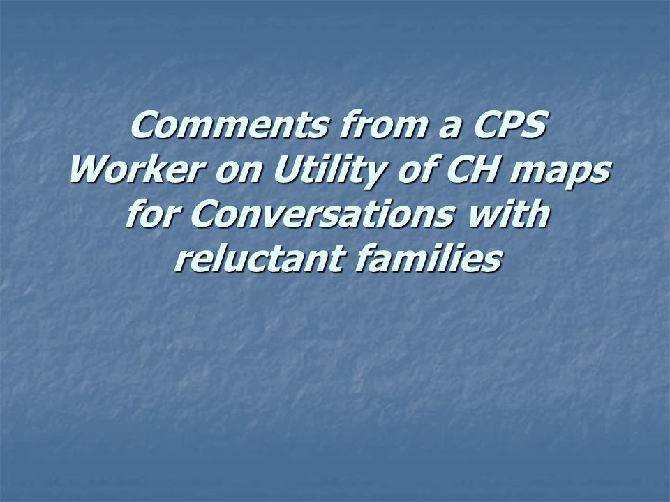 Comments from a CPS Worker on Utility of CH maps for Conversations with reluctant families