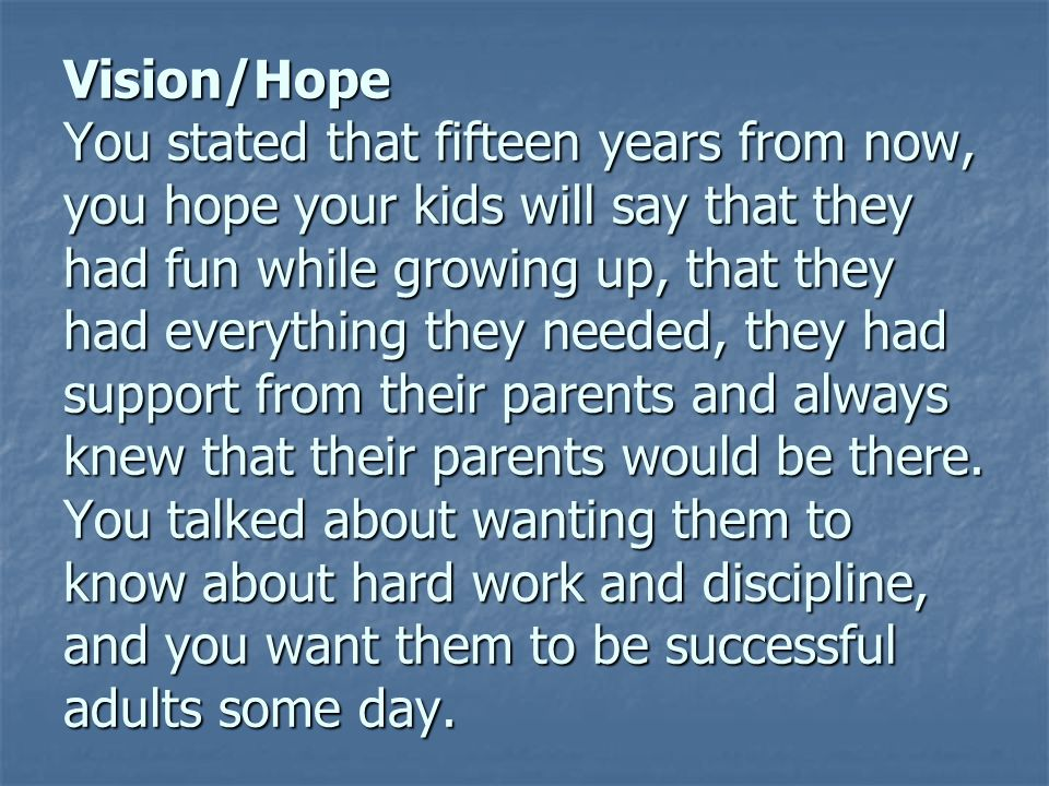 Vision/Hope You stated that fifteen years from now, you hope your kids will say that they had fun while growing up, that they had everything they needed, they had support from their parents and always knew that their parents would be there.