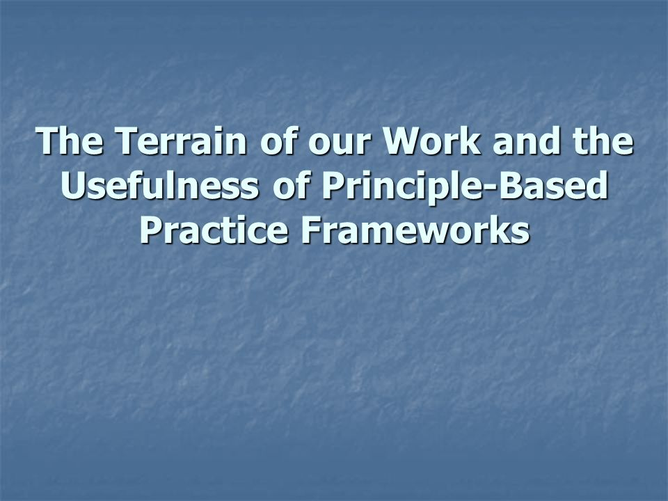 The Terrain of our Work and the Usefulness of Principle-Based Practice Frameworks
