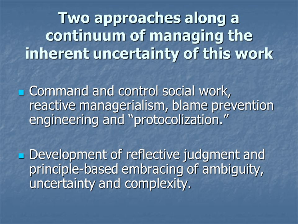 Two approaches along a continuum of managing the inherent uncertainty of this work
