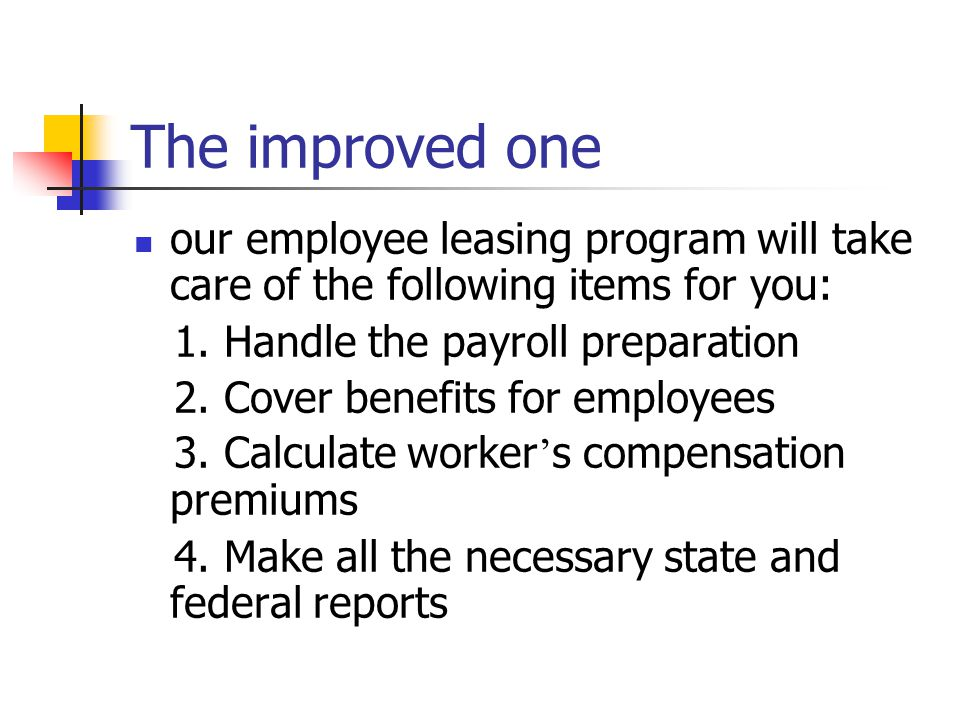 The improved one our employee leasing program will take care of the following items for you: 1. Handle the payroll preparation.