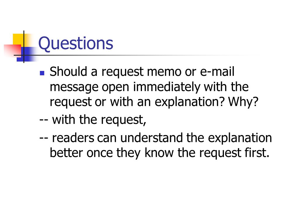 Questions Should a request memo or e-mail message open immediately with the request or with an explanation Why