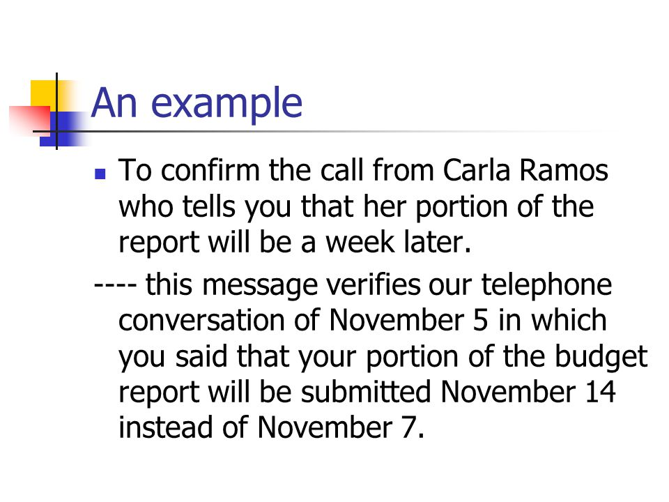 An example To confirm the call from Carla Ramos who tells you that her portion of the report will be a week later.