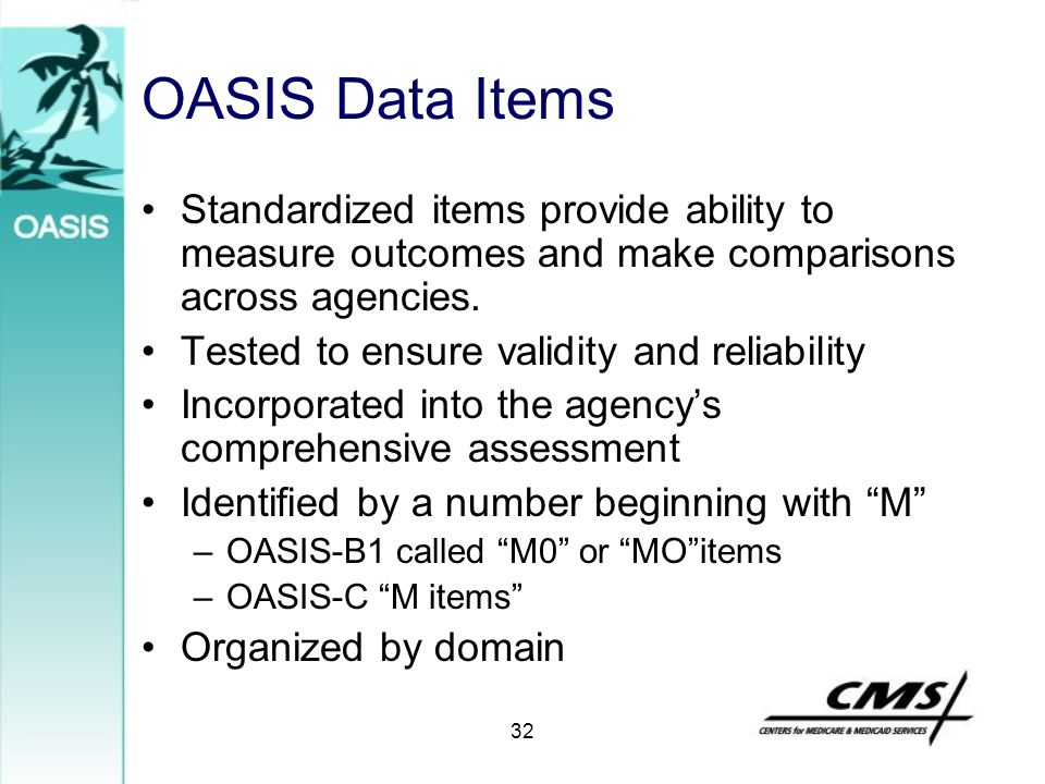 OASIS Data Items Standardized items provide ability to measure outcomes and make comparisons across agencies.