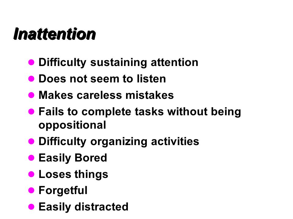 Inattention Difficulty sustaining attention Does not seem to listen