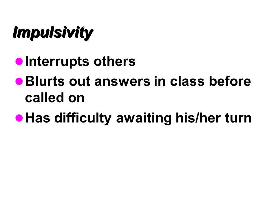 Impulsivity Interrupts others