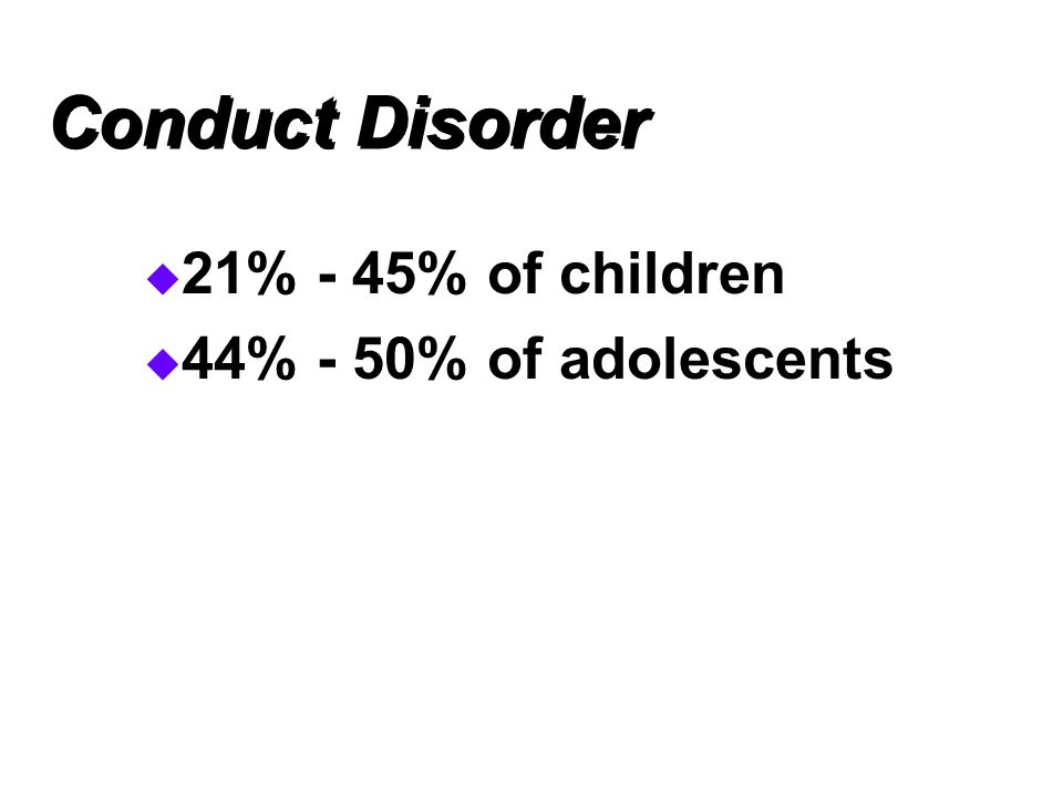 Conduct Disorder 21% - 45% of children 44% - 50% of adolescents