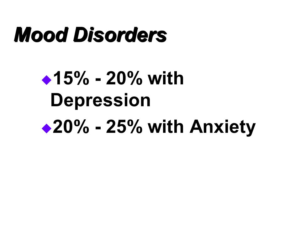 Mood Disorders 15% - 20% with Depression 20% - 25% with Anxiety