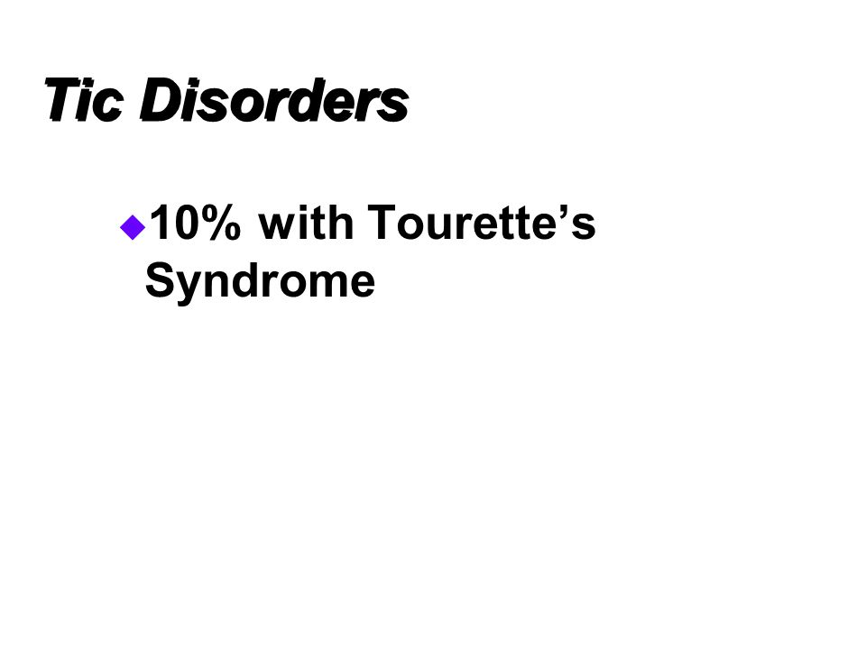 Tic Disorders 10% with Tourette's Syndrome