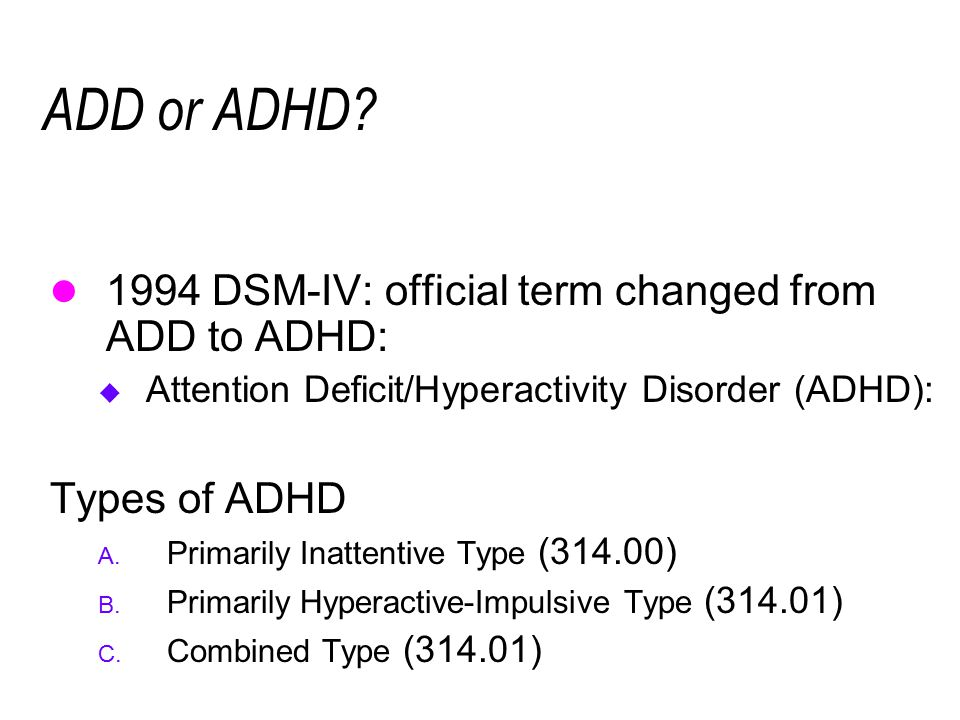 ADD or ADHD 1994 DSM-IV: official term changed from ADD to ADHD: