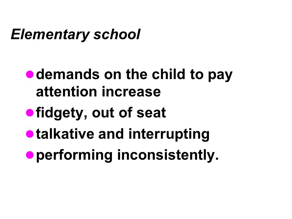 demands on the child to pay attention increase fidgety, out of seat