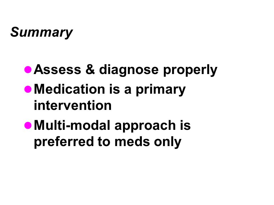Assess & diagnose properly Medication is a primary intervention