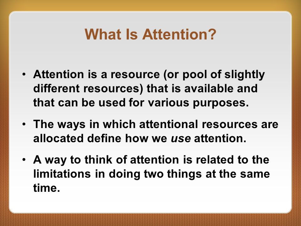 What Is Attention Attention is a resource (or pool of slightly different resources) that is available and that can be used for various purposes.