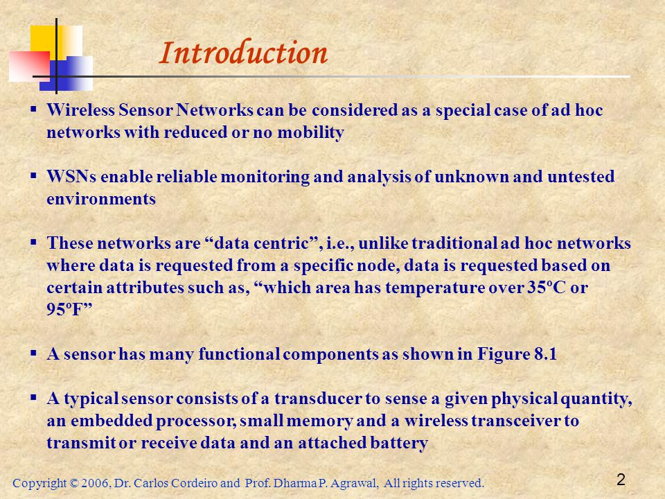 Introduction Wireless Sensor Networks can be considered as a special case of ad hoc networks with reduced or no mobility.