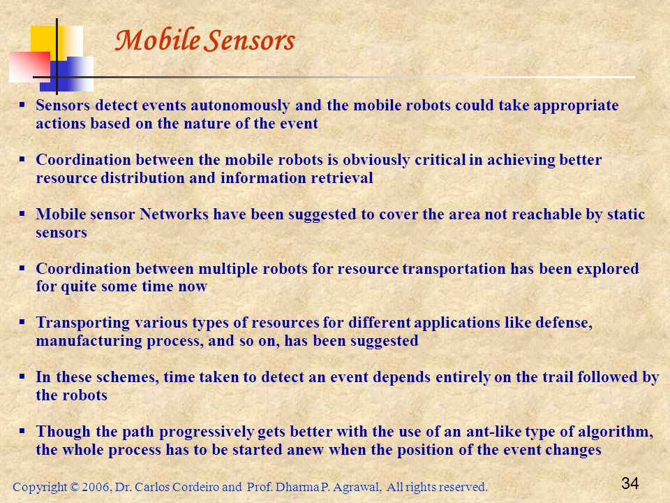 Mobile Sensors Sensors detect events autonomously and the mobile robots could take appropriate actions based on the nature of the event.