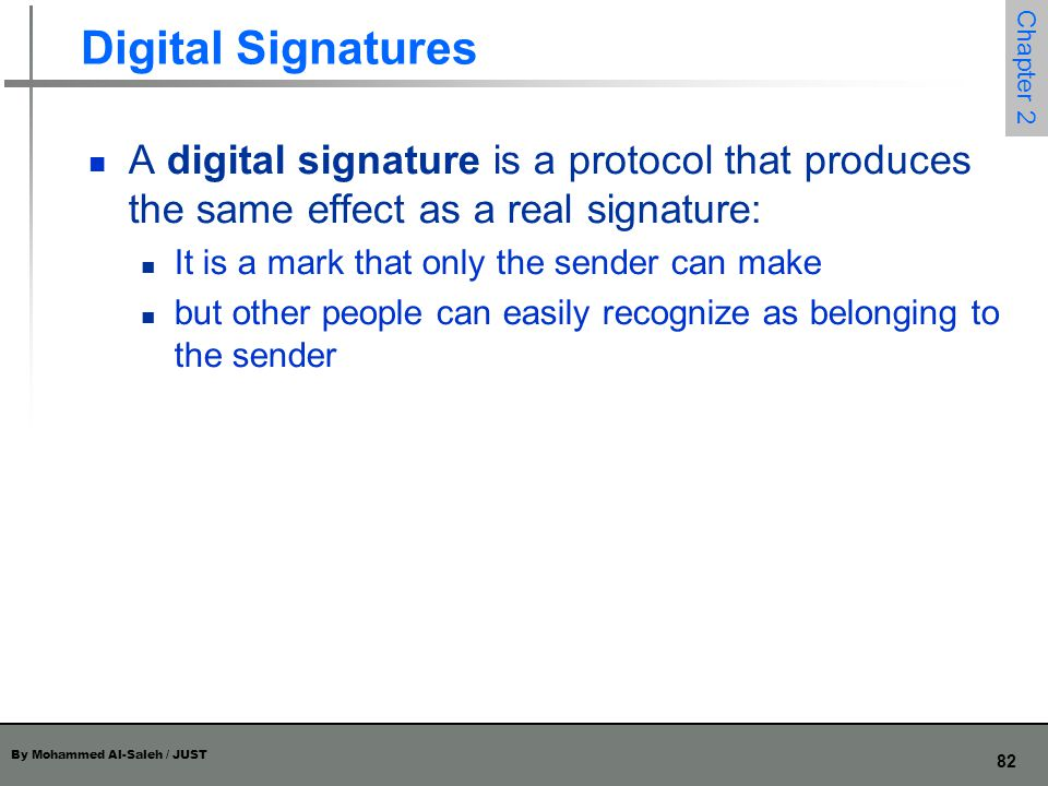 Digital Signatures A digital signature is a protocol that produces the same effect as a real signature: