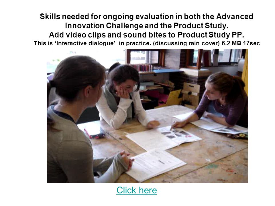 Skills needed for ongoing evaluation in both the Advanced Innovation Challenge and the Product Study. Add video clips and sound bites to Product Study PP. This is 'Interactive dialogue' in practice. (discussing rain cover) 6.2 MB 17sec