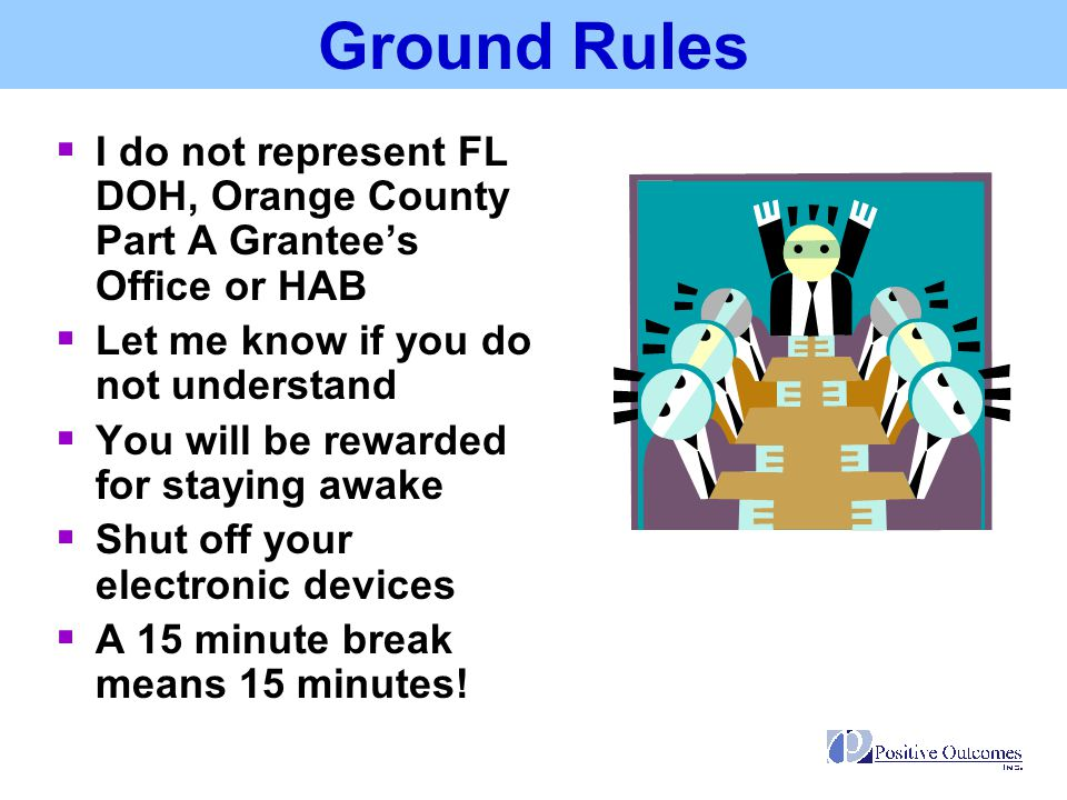 Ground Rules I do not represent FL DOH, Orange County Part A Grantee's Office or HAB. Let me know if you do not understand.