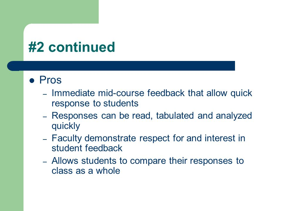 #2 continued Pros. Immediate mid-course feedback that allow quick response to students. Responses can be read, tabulated and analyzed quickly.