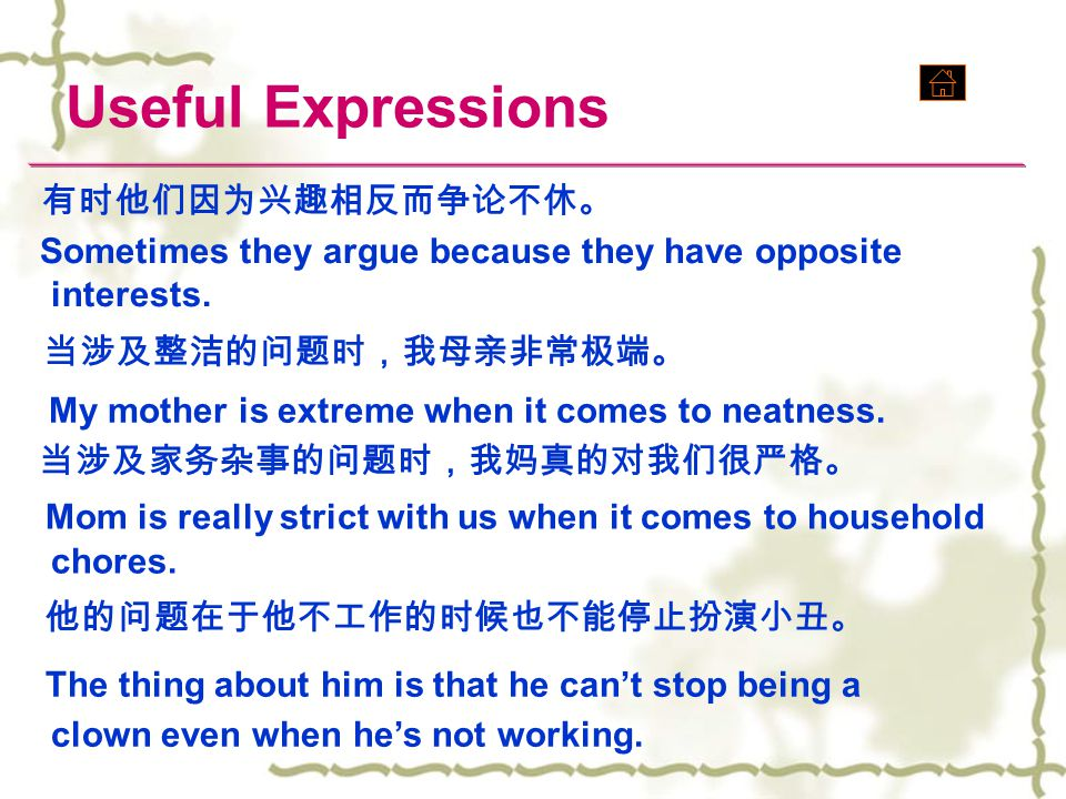 Useful Expressions 有时他们因为兴趣相反而争论不休。 Sometimes they argue because they have opposite interests. 当涉及整洁的问题时,我母亲非常极端。