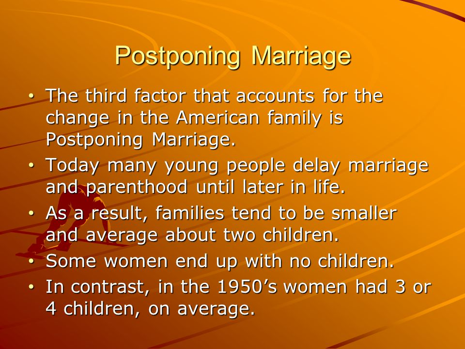 Postponing Marriage The third factor that accounts for the change in the American family is Postponing Marriage.