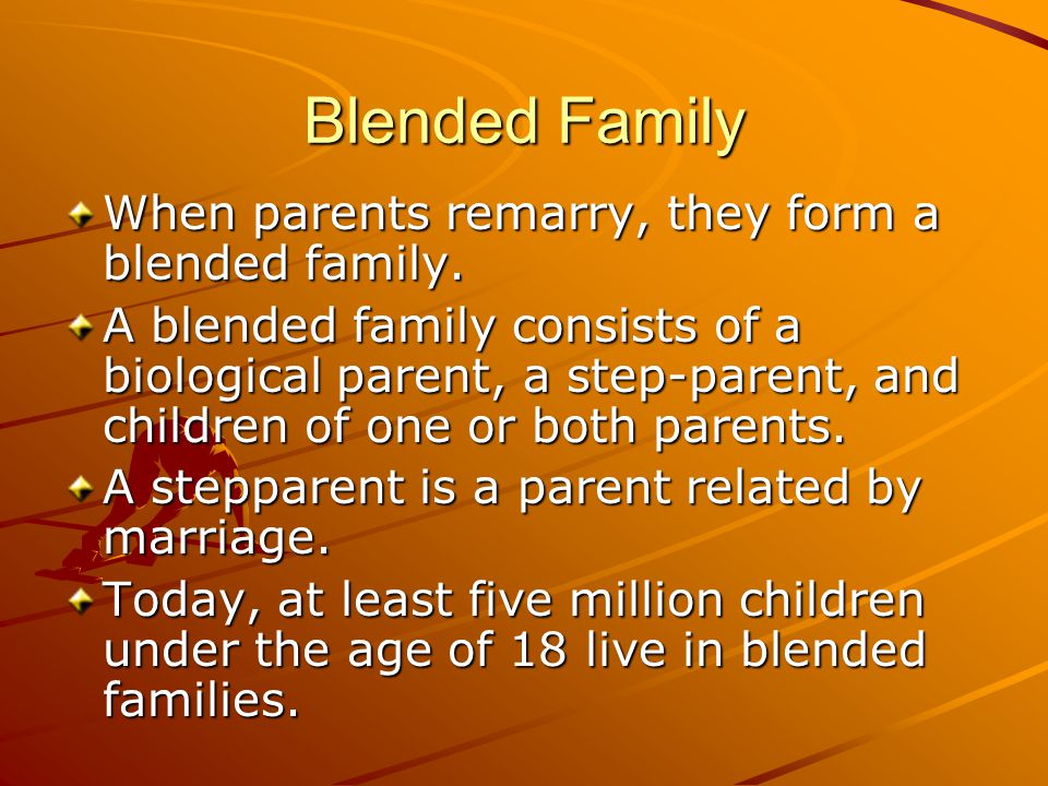 Blended Family When parents remarry, they form a blended family.
