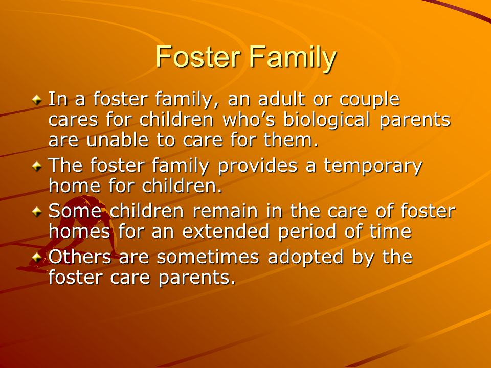 Foster Family In a foster family, an adult or couple cares for children who's biological parents are unable to care for them.