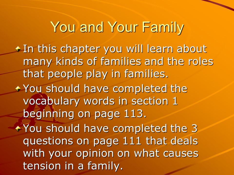 You and Your Family In this chapter you will learn about many kinds of families and the roles that people play in families.