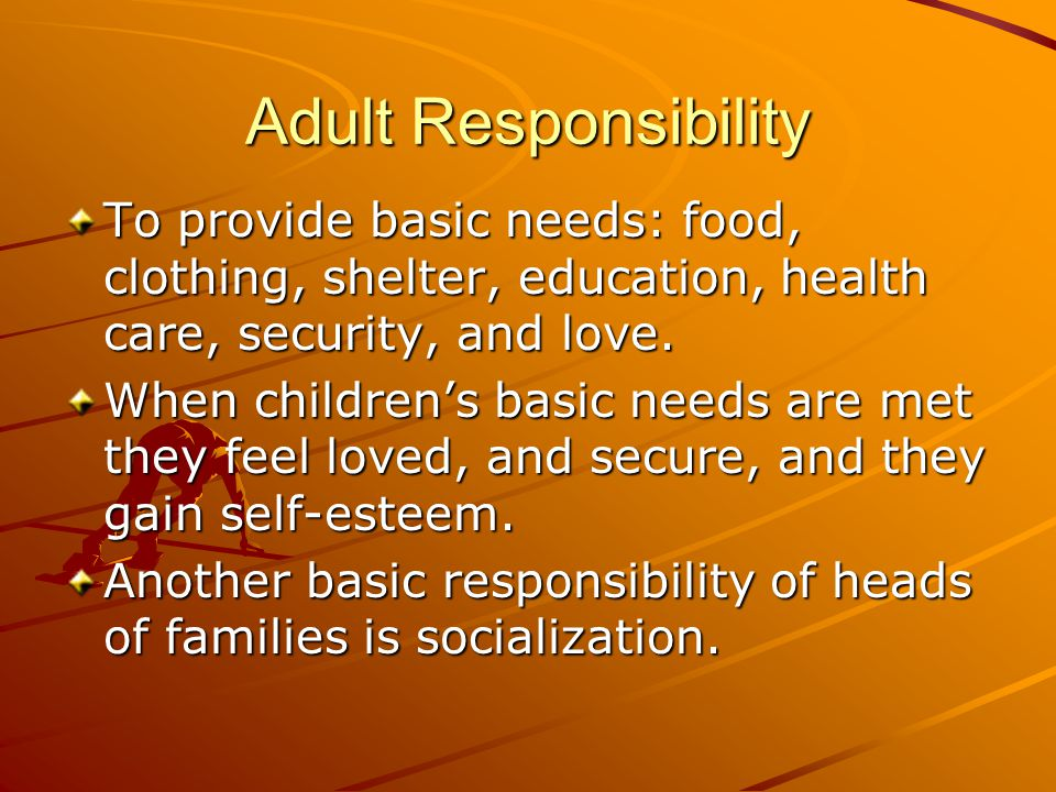 Adult Responsibility To provide basic needs: food, clothing, shelter, education, health care, security, and love.