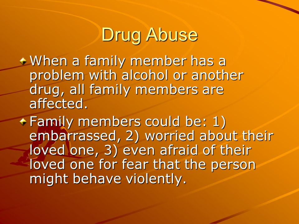 Drug Abuse When a family member has a problem with alcohol or another drug, all family members are affected.