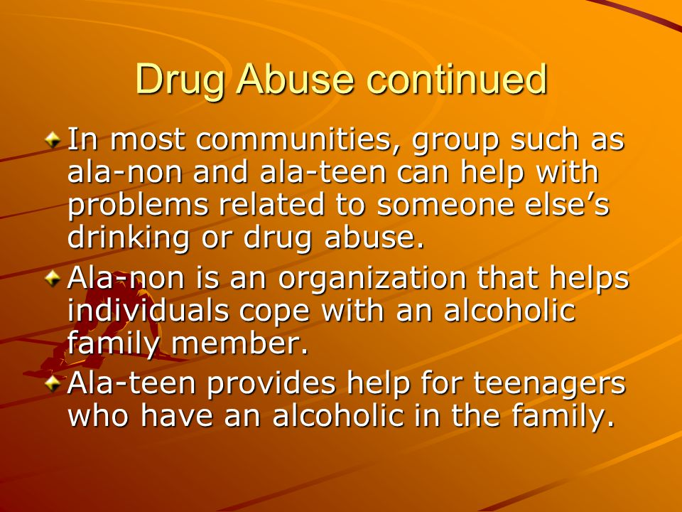 Drug Abuse continued In most communities, group such as ala-non and ala-teen can help with problems related to someone else's drinking or drug abuse.