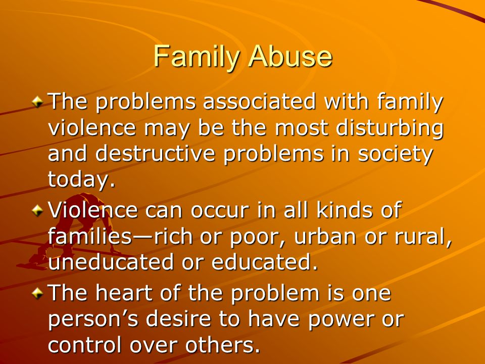 Family Abuse The problems associated with family violence may be the most disturbing and destructive problems in society today.