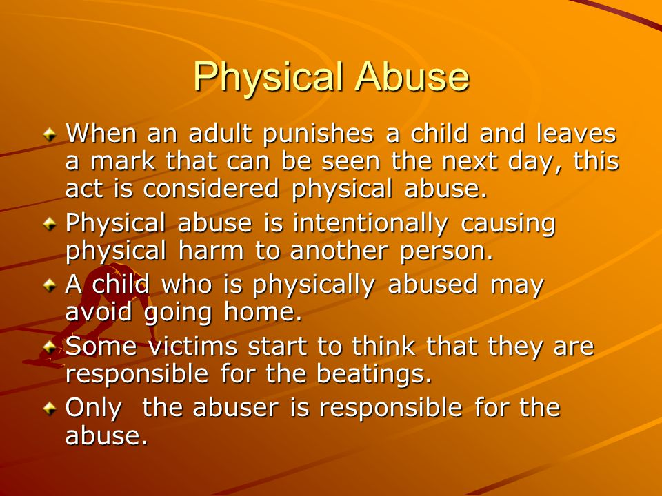 Physical Abuse When an adult punishes a child and leaves a mark that can be seen the next day, this act is considered physical abuse.