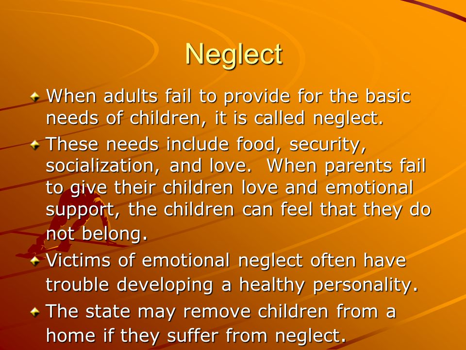 Neglect When adults fail to provide for the basic needs of children, it is called neglect.