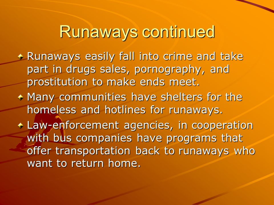 Runaways continued Runaways easily fall into crime and take part in drugs sales, pornography, and prostitution to make ends meet.