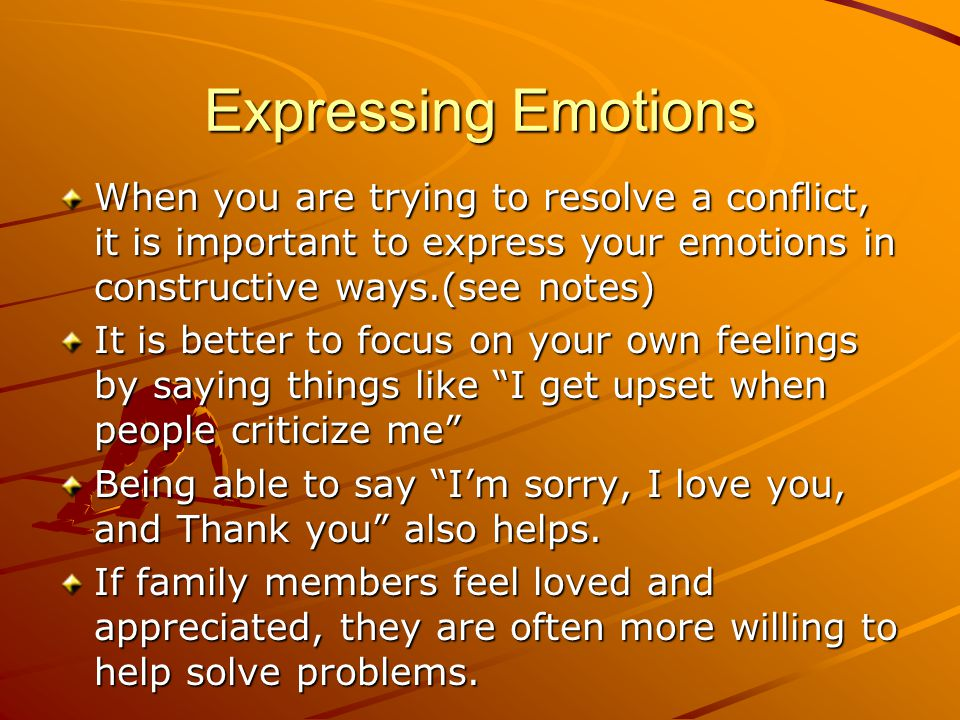 Expressing Emotions When you are trying to resolve a conflict, it is important to express your emotions in constructive ways.(see notes)