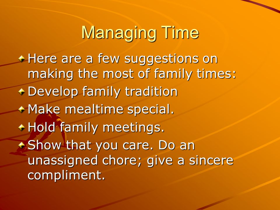 Managing Time Here are a few suggestions on making the most of family times: Develop family tradition.
