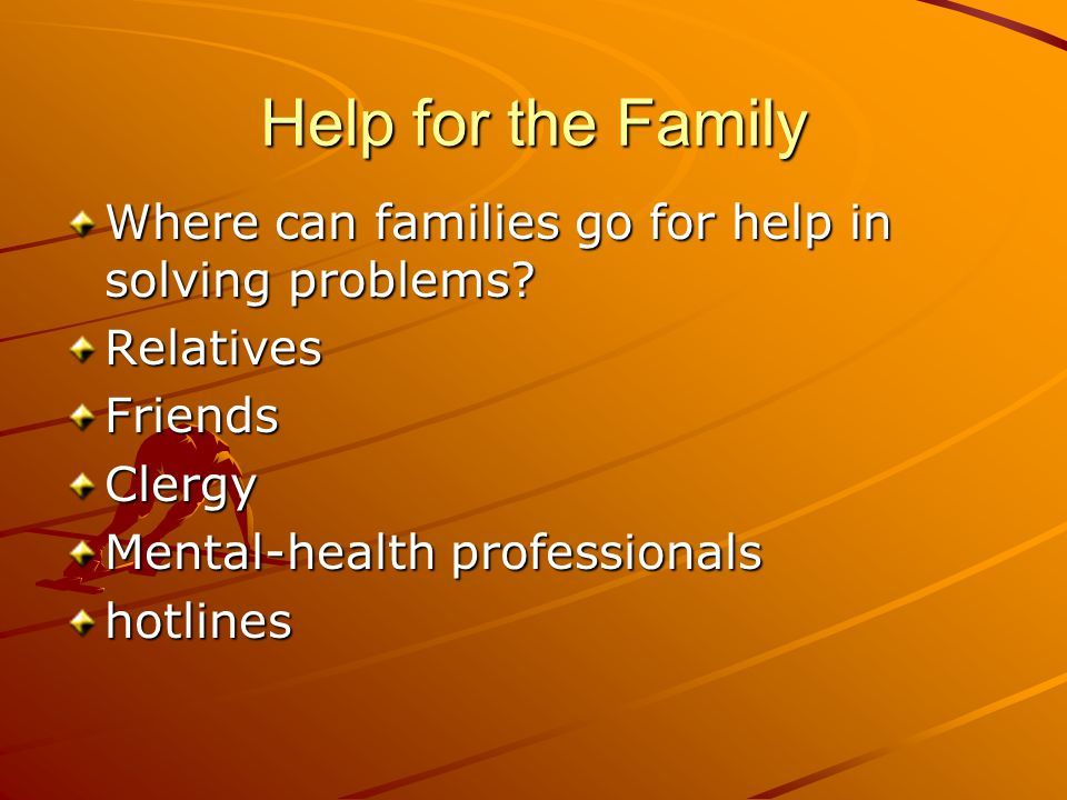 Help for the Family Where can families go for help in solving problems Relatives. Friends. Clergy.