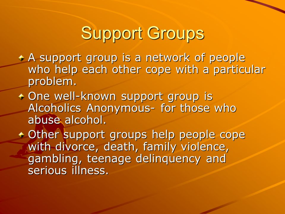 Support Groups A support group is a network of people who help each other cope with a particular problem.