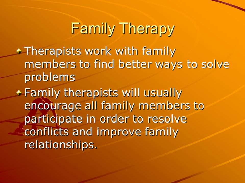Family Therapy Therapists work with family members to find better ways to solve problems.