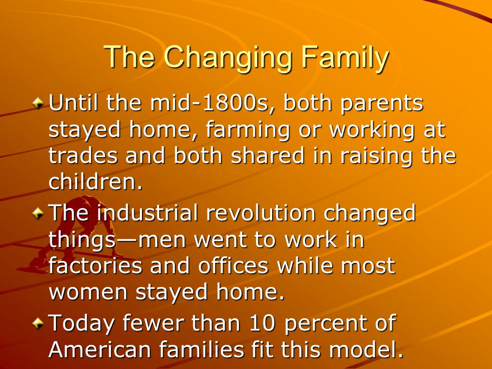 The Changing Family Until the mid-1800s, both parents stayed home, farming or working at trades and both shared in raising the children.