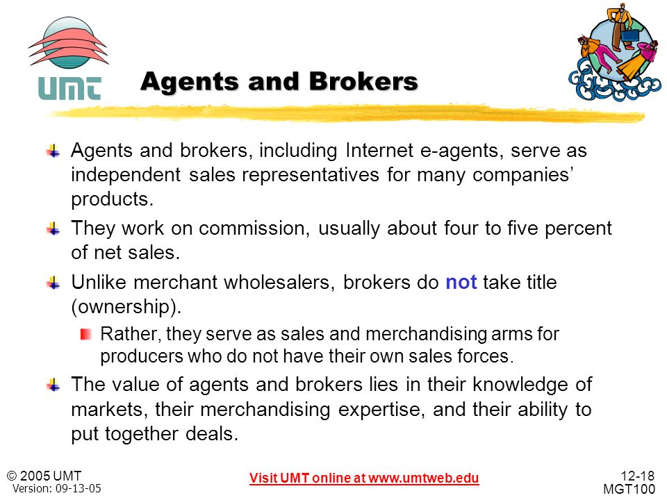 Agents and Brokers Agents and brokers, including Internet e-agents, serve as independent sales representatives for many companies' products.