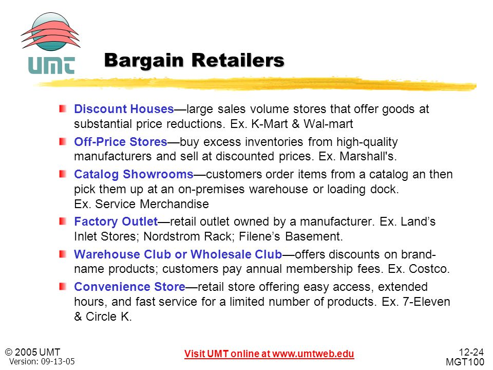 Bargain Retailers Discount Houses—large sales volume stores that offer goods at substantial price reductions. Ex. K-Mart & Wal-mart.