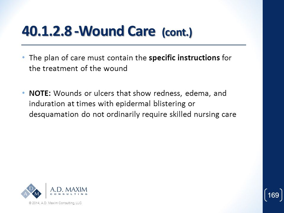 40.1.2.8 -Wound Care (cont.) The plan of care must contain the specific instructions for the treatment of the wound.