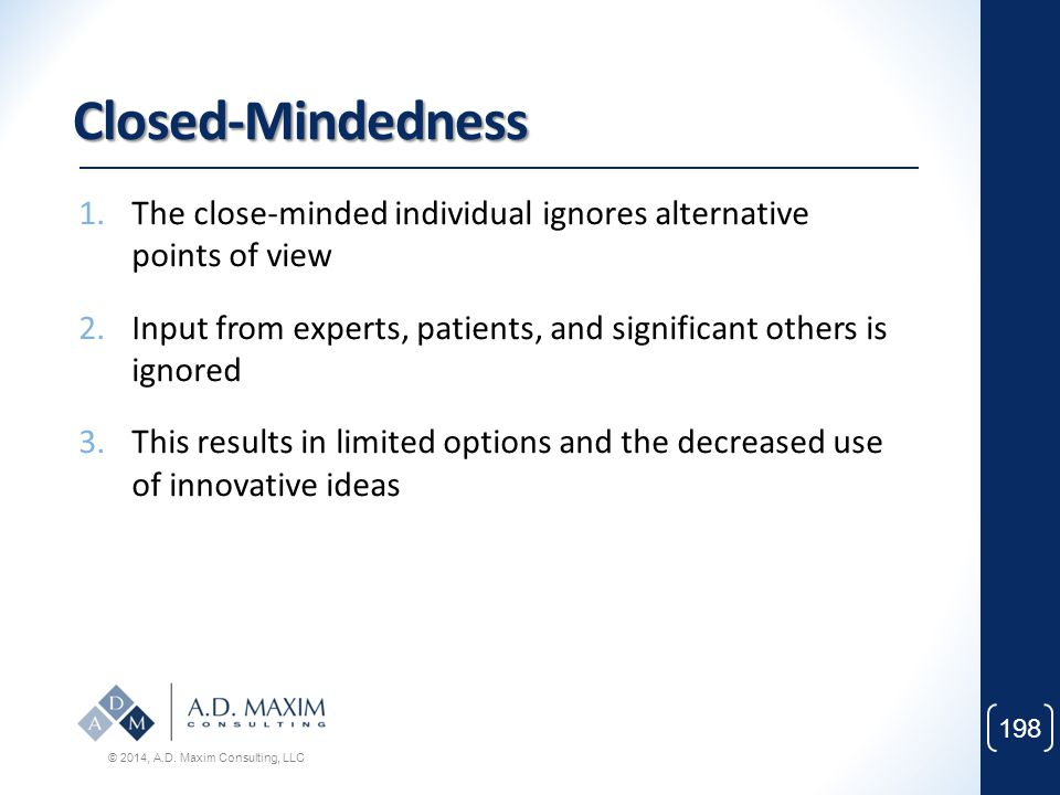Closed-Mindedness The close-minded individual ignores alternative points of view. Input from experts, patients, and significant others is ignored.